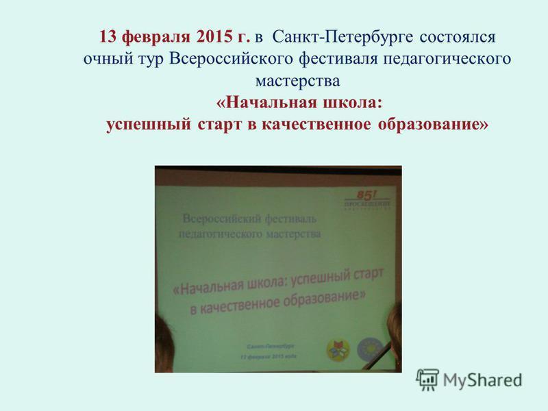13 февраля 2015 г. в Санкт-Петербурге состоялся очный тур Всероссийского фестиваля педагогического мастерства «Начальная школа: успешный старт в качественное образование»