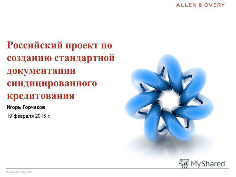 © Allen & Overy 2015 1 Российский проект по созданию стандартной документации синдицированного кредитования Игорь Горчаков 19 февраля 2015 г.