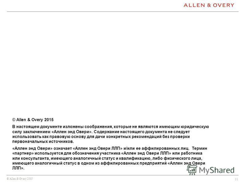 © Allen & Overy 2015 11 © Allen & Overy 2015 В настоящем документе изложены соображения, которые не являются имеющим юридическую силу заключением «Аллен энд Овери». Содержание настоящего документа не следует использовать как правовую основу для дачи