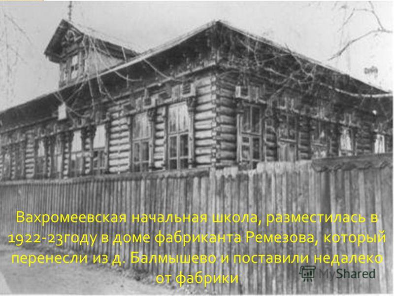 Вахромеевская начальная школа, разместилась в 1922-23 году в доме фабриканта Ремезова, который перенесли из д. Балмышево и поставили недалеко от фабрики