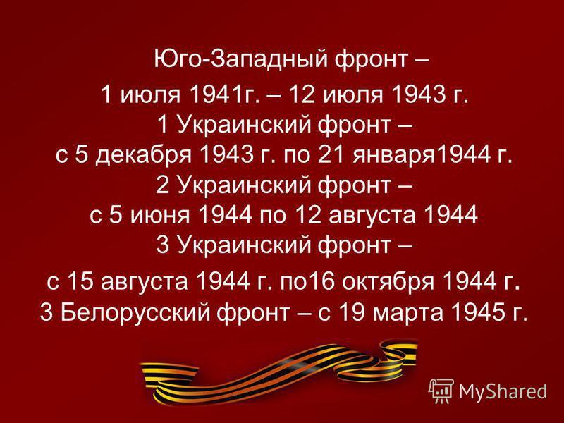 Юго-Западный фронт – 1 июля 1941 г. – 12 июля 1943 г. 1 Украинский фронт – с 5 декабря 1943 г. по 21 января 1944 г. 2 Украинский фронт – с 5 июня 1944 по 12 августа 1944 3 Украинский фронт – с 15 августа 1944 г. по 16 октября 1944 г. 3 Белорусский фр