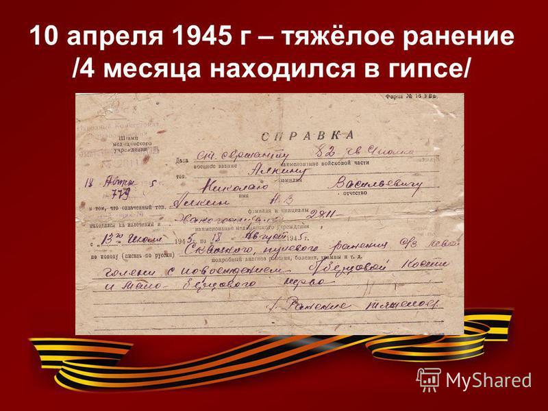 10 апреля 1945 г – тяжёлое ранение /4 месяца находился в гипсе/
