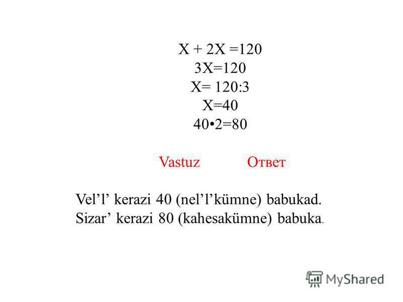Х + 2Х =120 3Х=120 Х= 120:3 Х=40 40 2=80 Vastuz Ответ Vell kerazi 40 (nellkümne) babukad. Sizar kerazi 80 (kahesakümne) babuka.