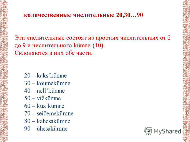 количественные числительные 20,30…90 Эти числительные состоят из простых числительных от 2 до 9 и числительного kümne (10). Склоняются в них обе части. 20 – kakskümne 30 – koumekümne 40 – nellkümne 50 – vižkümne 60 – kuzkümne 70 – seičemekümne 80 – k