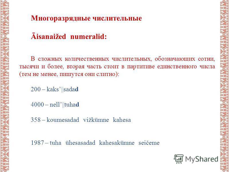 Многоразрядные числительные Āisanaižed numeralid: В сложных количественных числительных, обозначающих сотни, тысячи и более, вторая часть стоит в партитиве единственного числа (тем не менее, пишутся они слитно): 200 – kaks||sadad 4000 – nell||tuhad 3