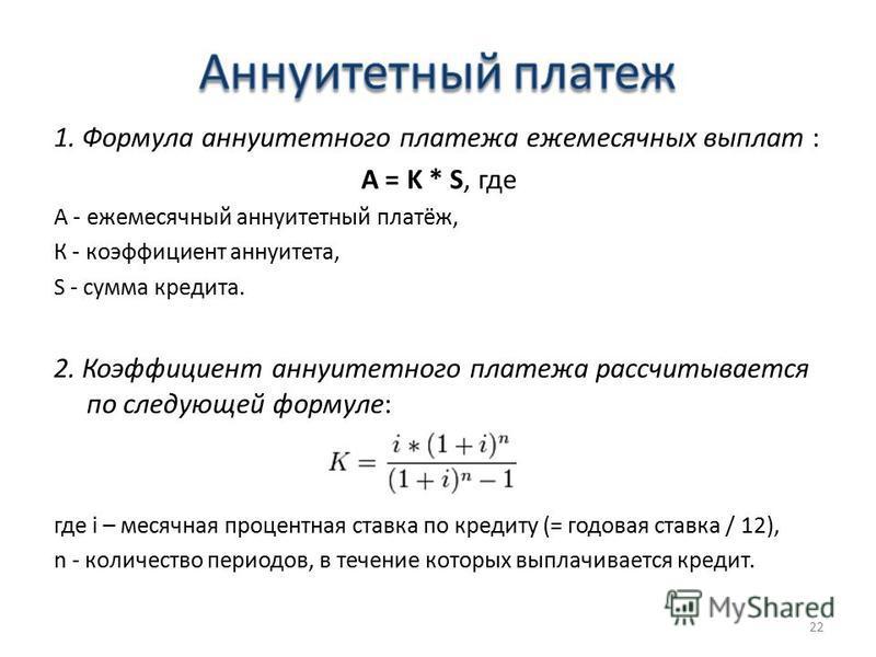 1. Формула аннуитетного платежа ежемесячных выплат : A = K * S, где А - ежемесячный аннуитетный платёж, К - коэффициент аннуитета, S - сумма кредита. 2. Коэффициент аннуитетного платежа рассчитывается по следующей формуле: где i – месячная процентная