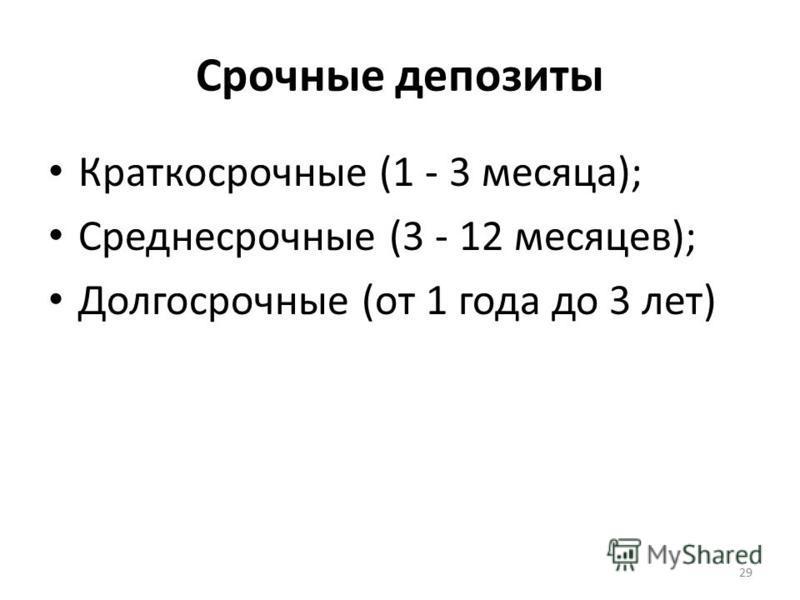 Срочные депозиты Краткосрочные (1 - 3 месяца); Среднесрочные (3 - 12 месяцев); Долгосрочные (от 1 года до 3 лет) 29