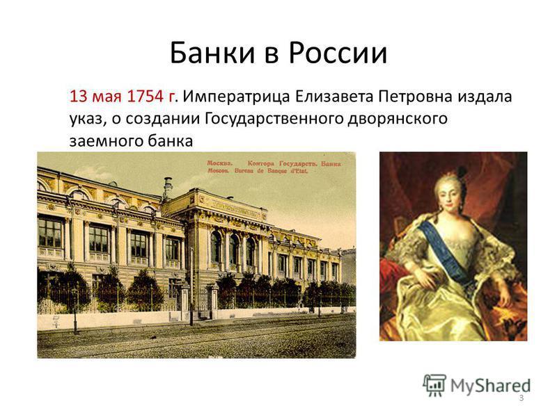 Банки в России 13 мая 1754 г. Императрица Елизавета Петровна издала указ, о создании Государственного дворянского заемного банка 3