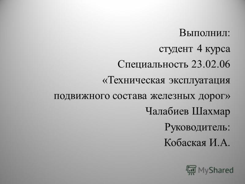 Выполнил : студент 4 курса Специальность 23.02.06 « Техническая эксплуатация подвижного состава железных дорог » Чалабиев Шахмар Руководитель : Кобаская И. А.