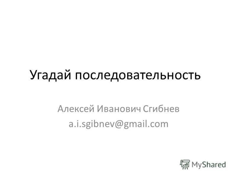 Угадай последовательность Алексей Иванович Сгибнев a.i.sgibnev@gmail.com