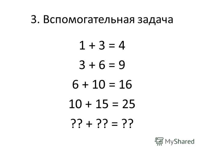 3. Вспомогательная задача 1 + 3 = 4 3 + 6 = 9 6 + 10 = 16 10 + 15 = 25 ?? + ?? = ??