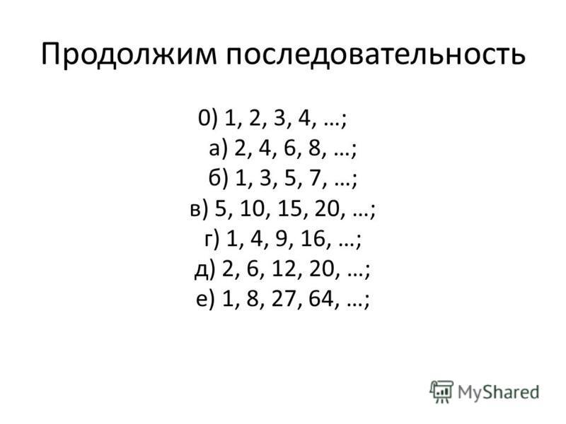 Продолжим последовательность 0) 1, 2, 3, 4, …; а) 2, 4, 6, 8, …; б) 1, 3, 5, 7, …; в) 5, 10, 15, 20, …; г) 1, 4, 9, 16, …; д) 2, 6, 12, 20, …; е) 1, 8, 27, 64, …;