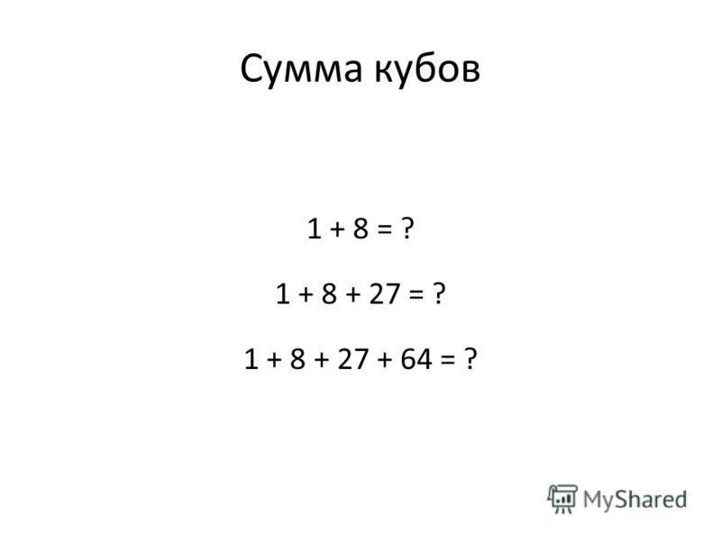 Сумма кубов 1 + 8 = ? 1 + 8 + 27 = ? 1 + 8 + 27 + 64 = ?
