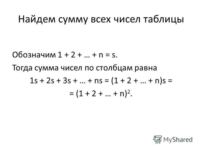 Найдем сумму всех чисел таблицы Обозначим 1 + 2 + … + n = s. Тогда сумма чисел по столбцам равна 1s + 2s + 3s + … + ns = (1 + 2 + … + n)s = = (1 + 2 + … + n) 2.