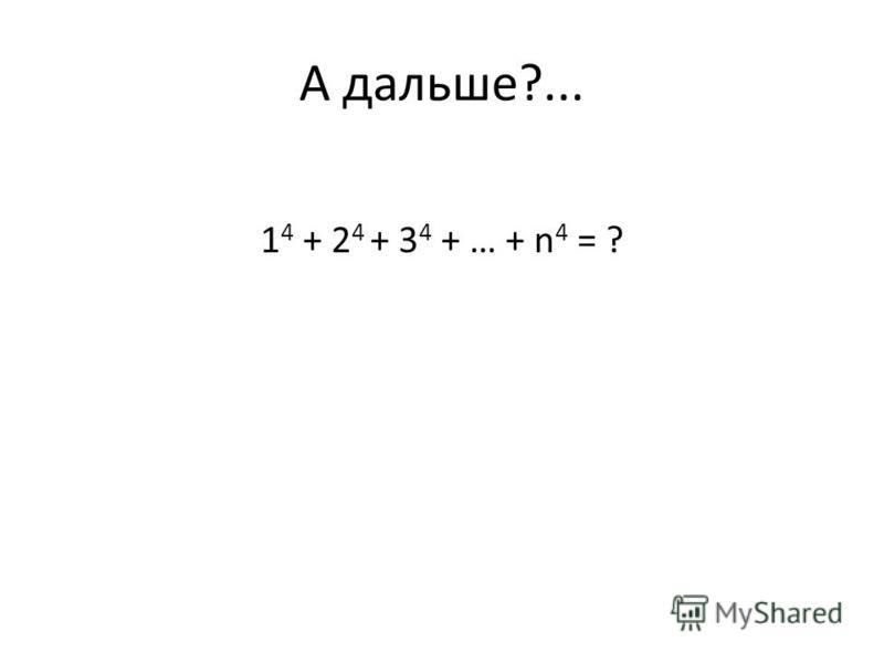 А дальше?... 1 4 + 2 4 + 3 4 + … + n 4 = ?