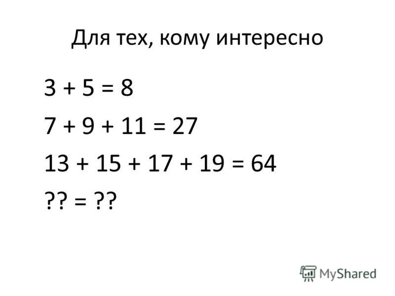 Для тех, кому интересно 3 + 5 = 8 7 + 9 + 11 = 27 13 + 15 + 17 + 19 = 64 ?? = ??
