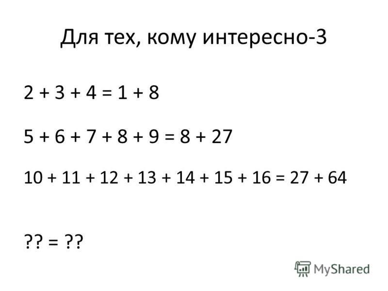 Для тех, кому интересно-3 2 + 3 + 4 = 1 + 8 5 + 6 + 7 + 8 + 9 = 8 + 27 10 + 11 + 12 + 13 + 14 + 15 + 16 = 27 + 64 ?? = ??