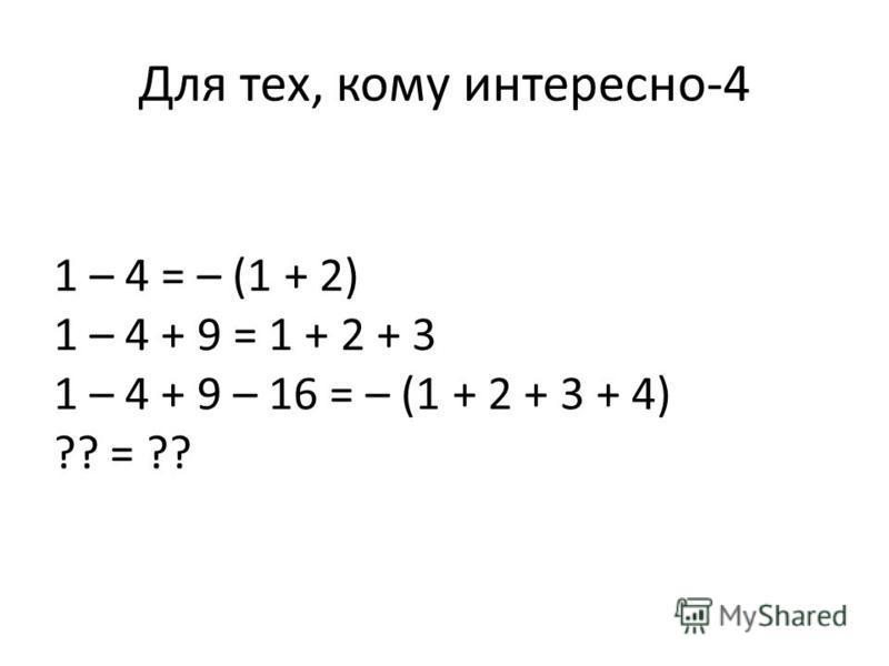Для тех, кому интересно-4 1 – 4 = – (1 + 2) 1 – 4 + 9 = 1 + 2 + 3 1 – 4 + 9 – 16 = – (1 + 2 + 3 + 4) ?? = ??