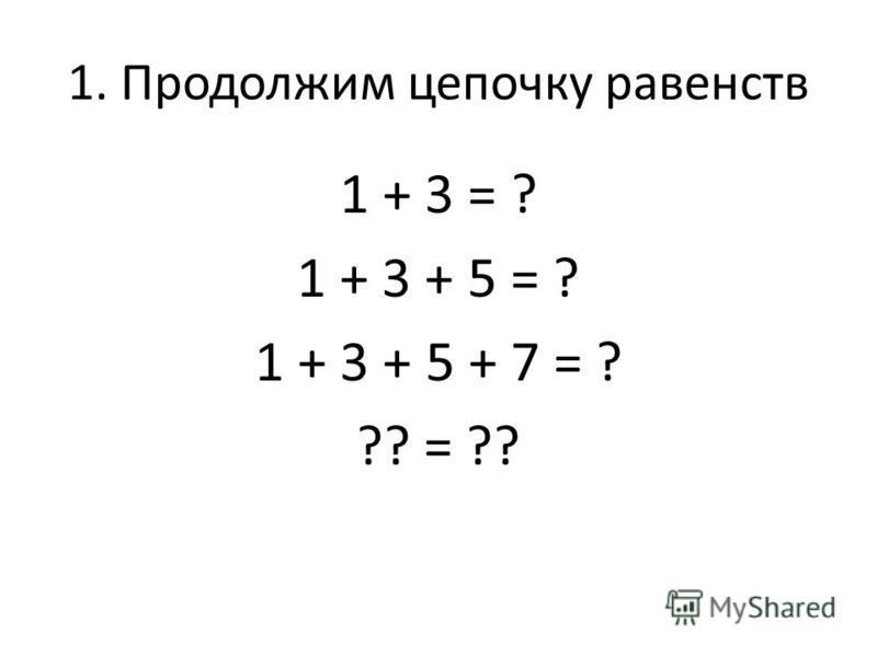 1. Продолжим цепочку равенств 1 + 3 = ? 1 + 3 + 5 = ? 1 + 3 + 5 + 7 = ? ?? = ??