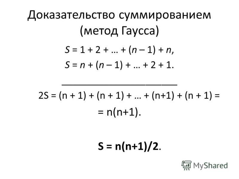 Доказательство суммированием (метод Гаусса) S = 1 + 2 + … + (n – 1) + n, S = n + (n – 1) + … + 2 + 1. ______________________ 2S = (n + 1) + (n + 1) + … + (n+1) + (n + 1) = = n(n+1). S = n(n+1)/2.