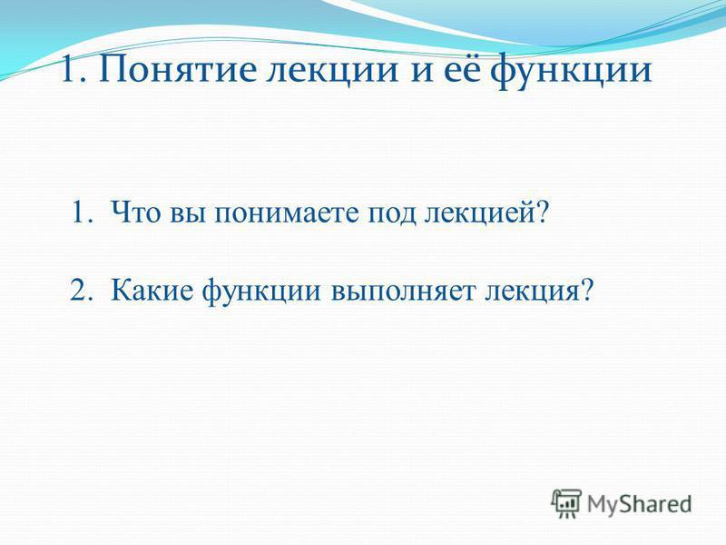 1. Понятие лекции и её функции 1. Что вы понимаете под лекцией? 2. Какие функции выполняет лекция?