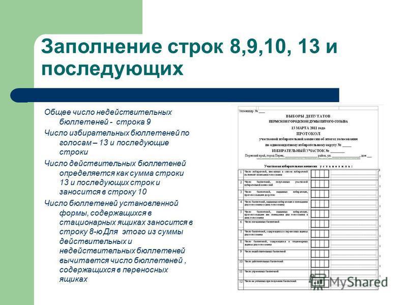 Заполнение строк 8,9,10, 13 и последующих Общее число недействительных бюллетеней - строка 9 Число избирательных бюллетеней по голосам – 13 и последующие строки Число действительных бюллетеней определяется как сумма строки 13 и последующих строк и за