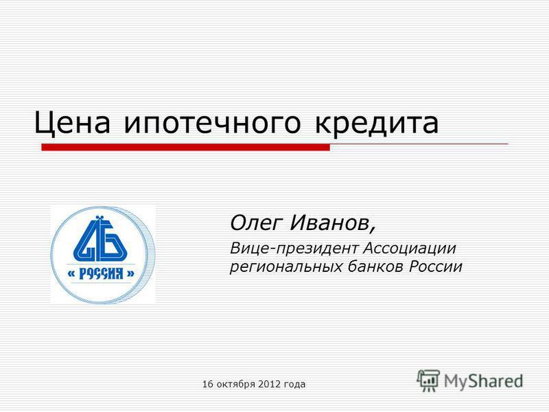 16 октября 2012 года Цена ипотечного кредита Олег Иванов, Вице-президент Ассоциации региональных банков России