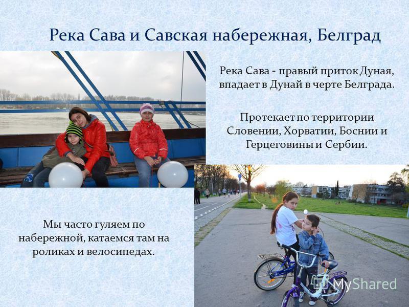 Река Сава и Савская набережная, Белград Река Сава - правый приток Дуная, впадает в Дунай в черте Белграда. Протекает по территории Словении, Хорватии, Боснии и Герцеговины и Сербии. Мы часто гуляем по набережной, катаемся там на роликах и велосипедах