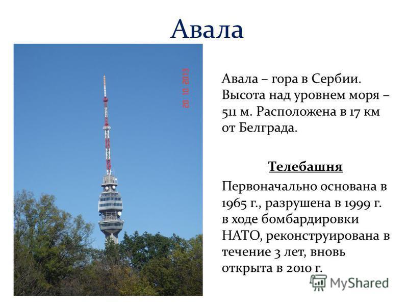 Авала Авала – гора в Сербии. Высота над уровнем моря – 511 м. Расположена в 17 км от Белграда. Телебашня Первоначально основана в 1965 г., разрушена в 1999 г. в ходе бомбардировки НАТО, реконструирована в течение 3 лет, вновь открыта в 2010 г.