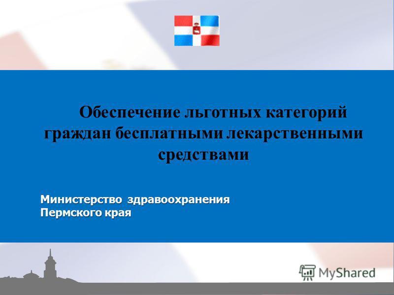 Обеспечение льготных категорий граждан бесплатными лекарственными средствами Министерство здравоохранения Пермского края