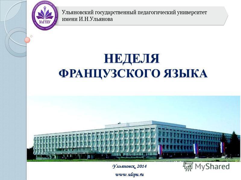 НЕДЕЛЯ ФРАНЦУЗСКОГО ЯЗЫКА Ульяновск, 2014 www.ulspu.ru