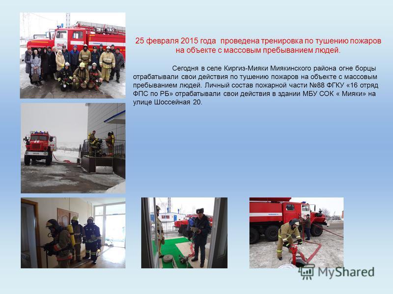 25 февраля 2015 года проведена тренировка по тушению пожаров на объекте с массовым пребыванием людей. Сегодня в селе Киргиз-Мияки Миякинского района огне борцы отрабатывали свои действия по тушению пожаров на объекте с массовым пребыванием людей. Лич
