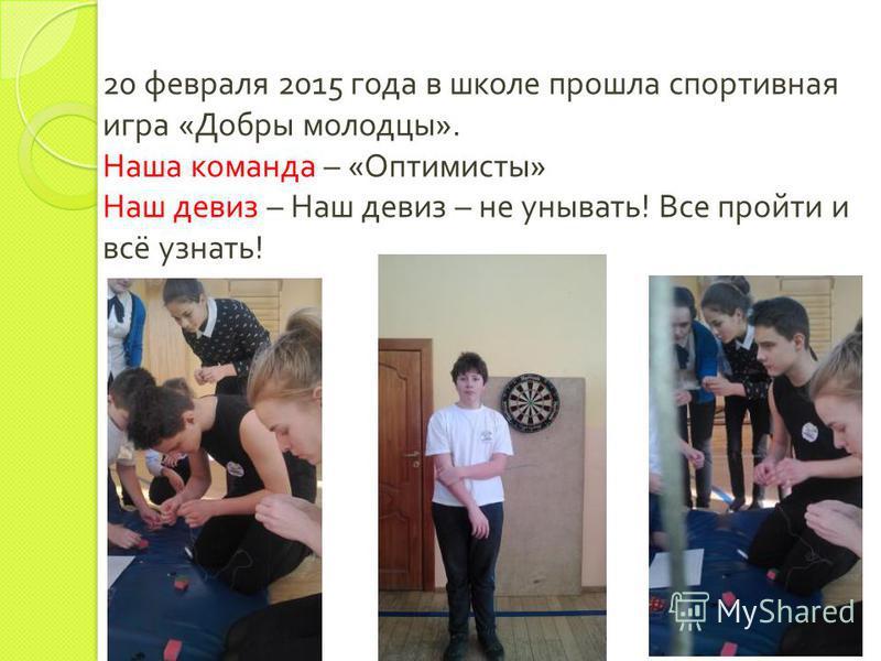 20 февраля 2015 года в школе прошла спортивная игра « Добры молодцы ». Наша команда – « Оптимисты » Наш девиз – Наш девиз – не унывать ! Все пройти и всё узнать !