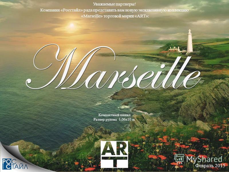 Февраль 2015 Уважаемые партнеры! Компания «Росстайл» рада представить вам новую эксклюзивную коллекцию «Marseille» торговой марки «ART»: Компактный винил Размер рулона 1,06 х 10 м.