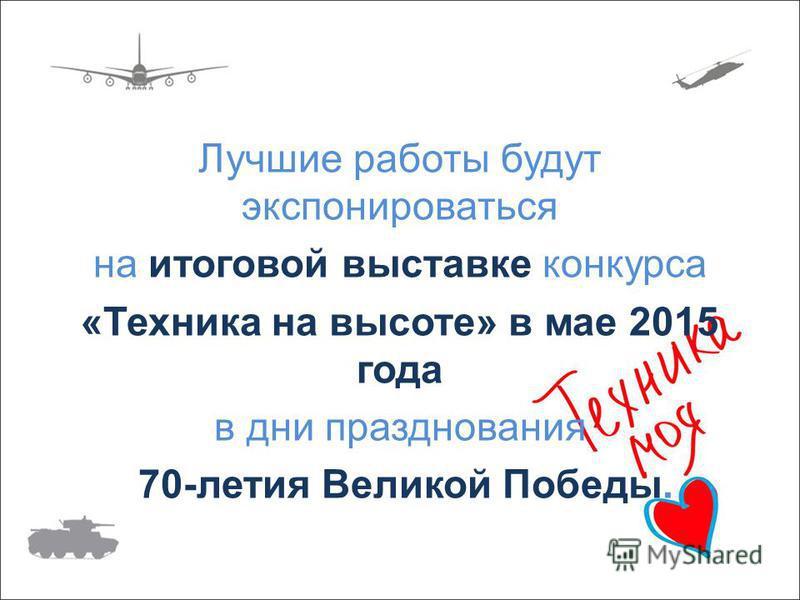 Лучшие работы будут экспонироваться на итоговой выставке конкурса «Техника на высоте» в мае 2015 года в дни празднования 70-летия Великой Победы.
