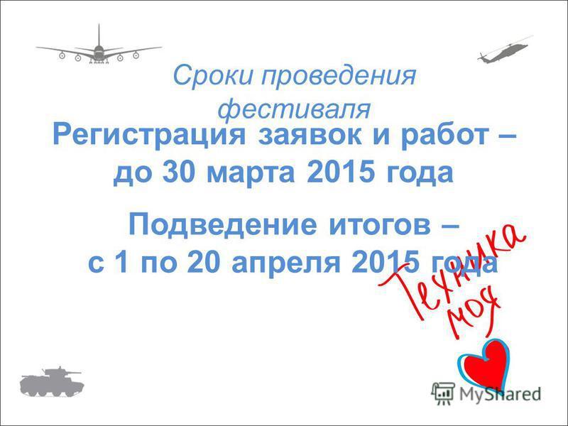 Регистрация заявок и работ – до 30 марта 2015 года Подведение итогов – с 1 по 20 апреля 2015 года Сроки проведения фестиваля