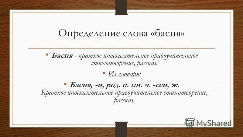 Определение слова «басня» Басня - краткое иносказательное нравоучительное стихотворение, рассказ. Из словаря: Басня, -и, род. п. мн. ч. -сен, ж. Краткое иносказательное нравоучительное стихотворение, рассказ.