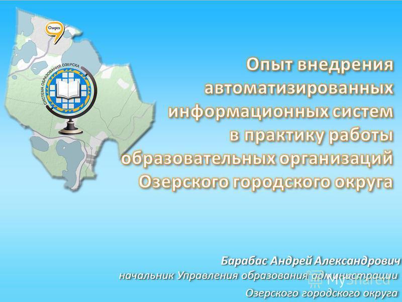 Барабас Андрей Александрович начальник Управления образования администрации Озерского городского округа начальник Управления образования администрации Озерского городского округа