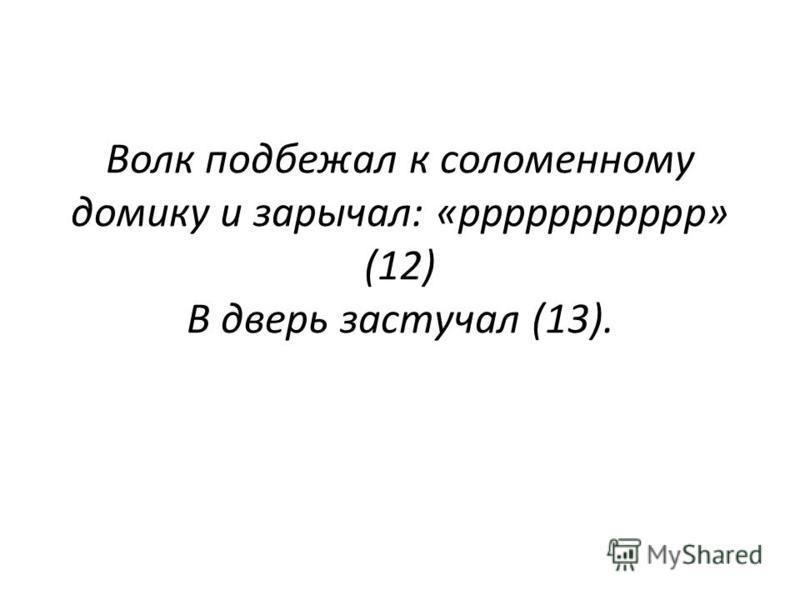 Волк подбежал к соломенному домику и зарычал: «ррррррррррр» (12) В дверь застучал (13).