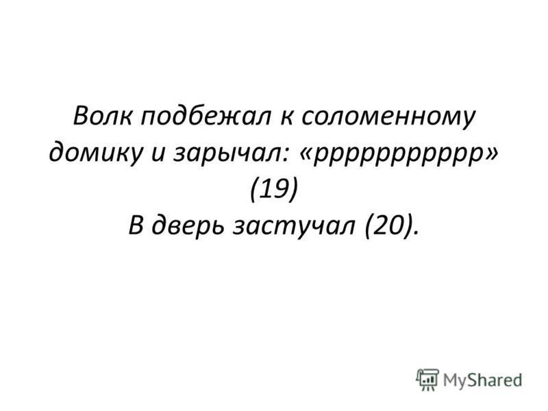 Волк подбежал к соломенному домику и зарычал: «ррррррррррр» (19) В дверь застучал (20).