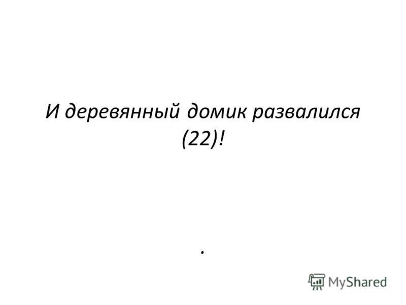 И деревянный домик развалился (22)!.