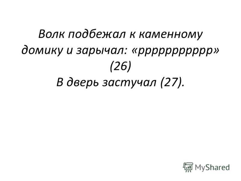 Волк подбежал к каменному домику и зарычал: «ррррррррррр» (26) В дверь застучал (27)..