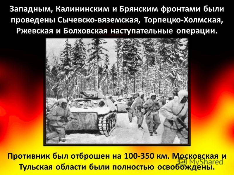 Противник был отброшен на 100-350 км. Московская и Тульская области были полностью освобождены. Западным, Калининским и Брянским фронтами были проведены Сычевско-вяземская, Торпецко-Холмская, Ржевская и Болховская наступательные операции.