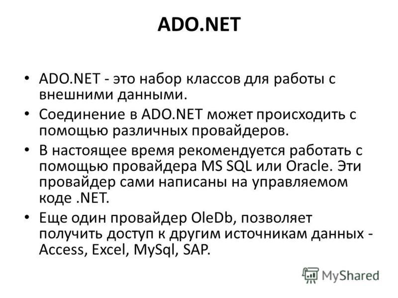 ADO.NET ADO.NET - это набор классов для работы с внешними данными. Соединение в ADO.NET может происходить с помощью различных провайдеров. В настоящее время рекомендуется работать с помощью провайдера MS SQL или Oracle. Эти провайдер сами написаны на