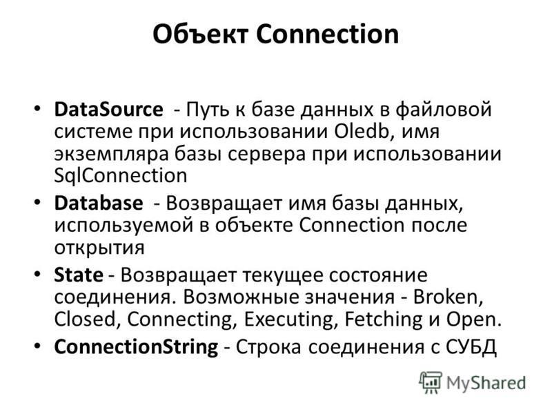 Объект Connection DataSource - Путь к базе данных в файловой системе при использовании Oledb, имя экземпляра базы сервера при использовании SqlConnection Database - Возвращает имя базы данных, используемой в объекте Connection после открытия State -