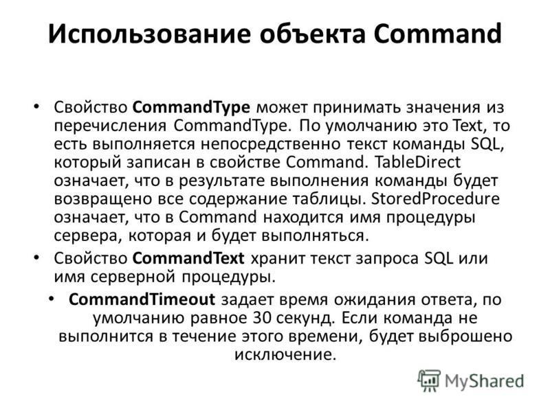 Использование объекта Command Свойство CommandType может принимать значения из перечисления CommandType. По умолчанию это Text, то есть выполняется непосредственно текст команды SQL, который записан в свойстве Command. TableDirect означает, что в рез
