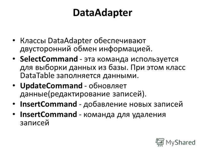DataAdapter Классы DataAdapter обеспечивают двусторонний обмен информацией. SelectCommand - эта команда используется для выборки данных из базы. При этом класс DataTable заполняется данными. UpdateCommand - обновляет данные(редактирование записей). I