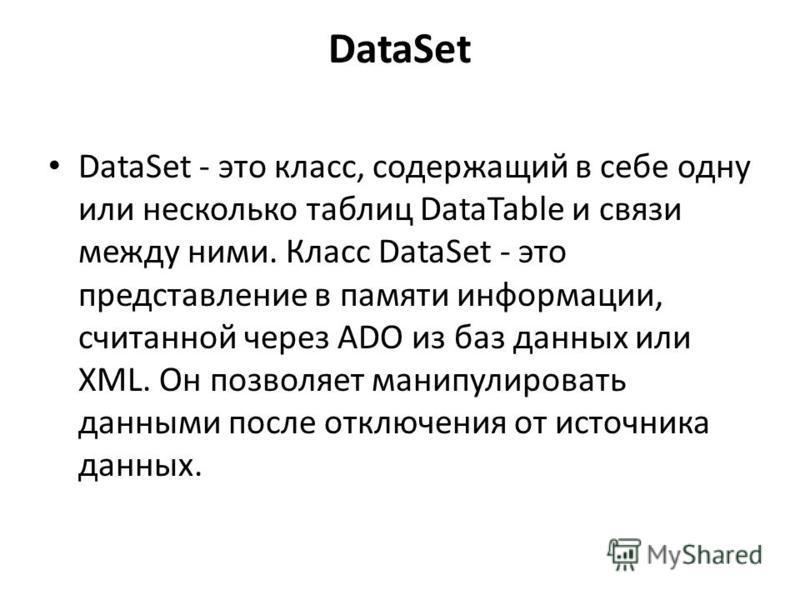 DataSet DataSet - это класс, содержащий в себе одну или несколько таблиц DataTable и связи между ними. Класс DataSet - это представление в памяти информации, считанной через ADO из баз данных или XML. Он позволяет манипулировать данными после отключе