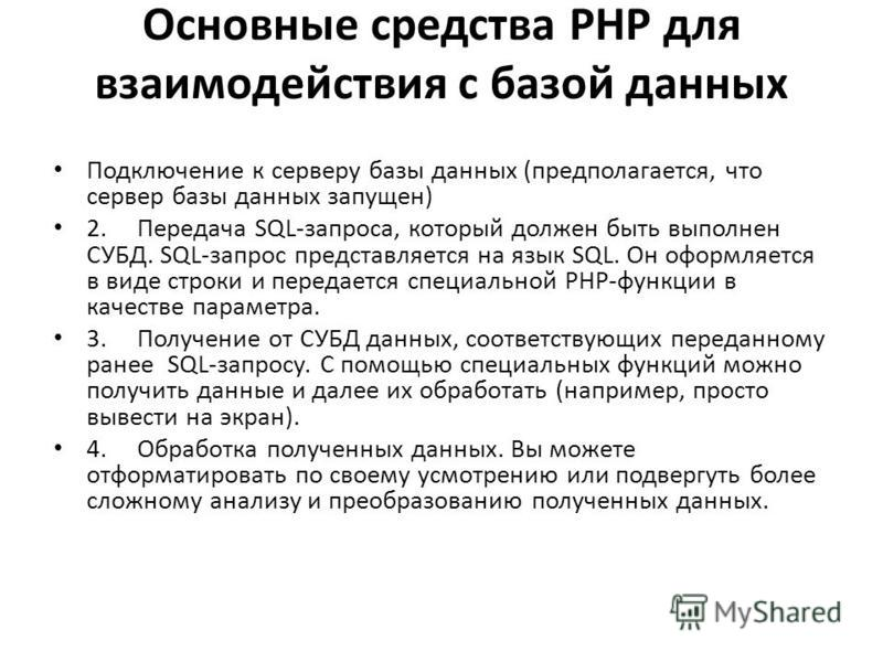 Основные средства PHP для взаимодействия с базой данных Подключение к серверу базы данных (предполагается, что сервер базы данных запущен) 2. Передача SQL-запроса, который должен быть выполнен СУБД. SQL-запрос представляется на язык SQL. Он оформляет