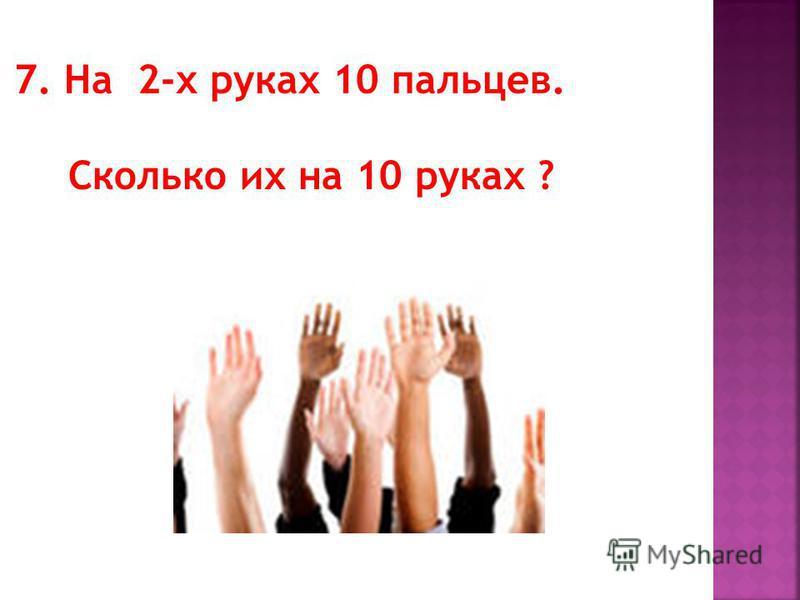 7. На 2-х руках 10 пальцев. Сколько их на 10 руках ?